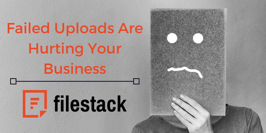 failed uploads are hurting your business